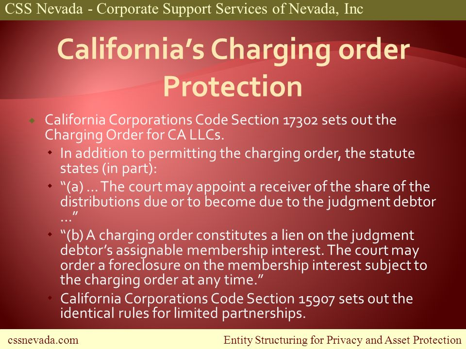 cssnevada.com Entity Structuring for Privacy and Asset Protection CSS Nevada - Corporate Support Services of Nevada, Inc California Corporations Code Section 17302 sets out the Charging Order for CA LLCs.