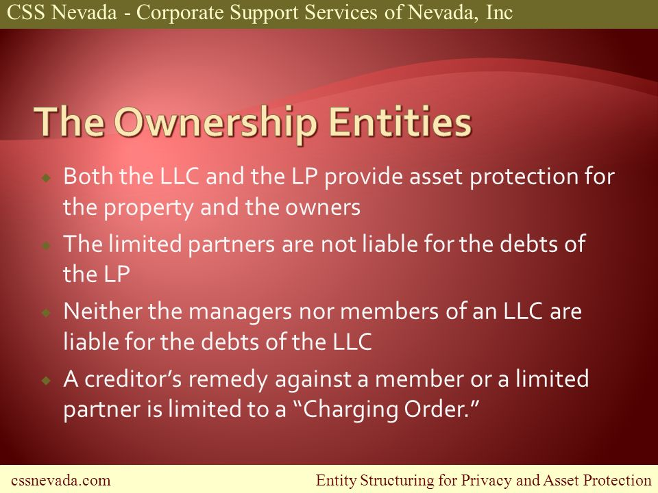 cssnevada.com Entity Structuring for Privacy and Asset Protection CSS Nevada - Corporate Support Services of Nevada, Inc Both the LLC and the LP provide asset protection for the property and the owners The limited partners are not liable for the debts of the LP Neither the managers nor members of an LLC are liable for the debts of the LLC A creditors remedy against a member or a limited partner is limited to a Charging Order.