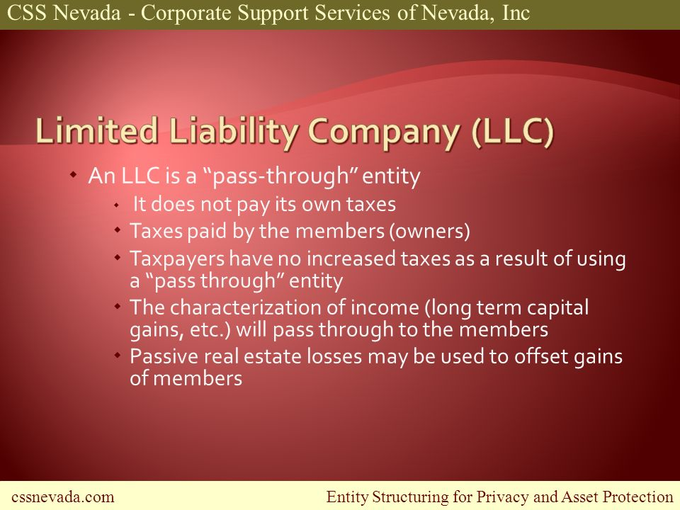 cssnevada.com Entity Structuring for Privacy and Asset Protection CSS Nevada - Corporate Support Services of Nevada, Inc An LLC is a pass-through entity It does not pay its own taxes Taxes paid by the members (owners) Taxpayers have no increased taxes as a result of using a pass through entity The characterization of income (long term capital gains, etc.) will pass through to the members Passive real estate losses may be used to offset gains of members