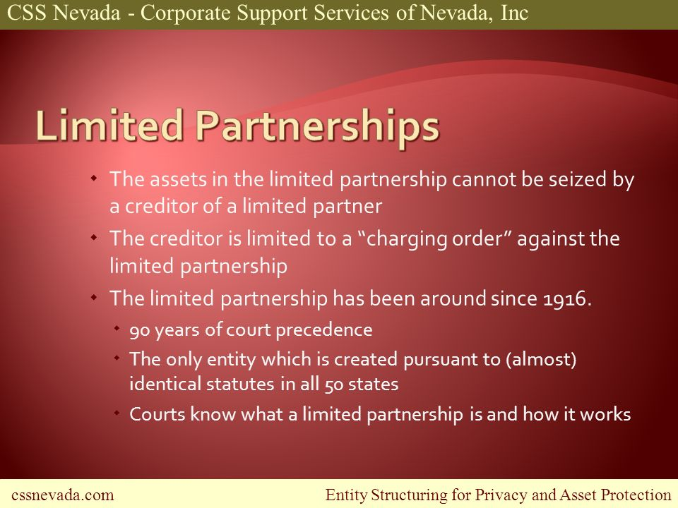 cssnevada.com Entity Structuring for Privacy and Asset Protection CSS Nevada - Corporate Support Services of Nevada, Inc The assets in the limited partnership cannot be seized by a creditor of a limited partner The creditor is limited to a charging order against the limited partnership The limited partnership has been around since 1916.