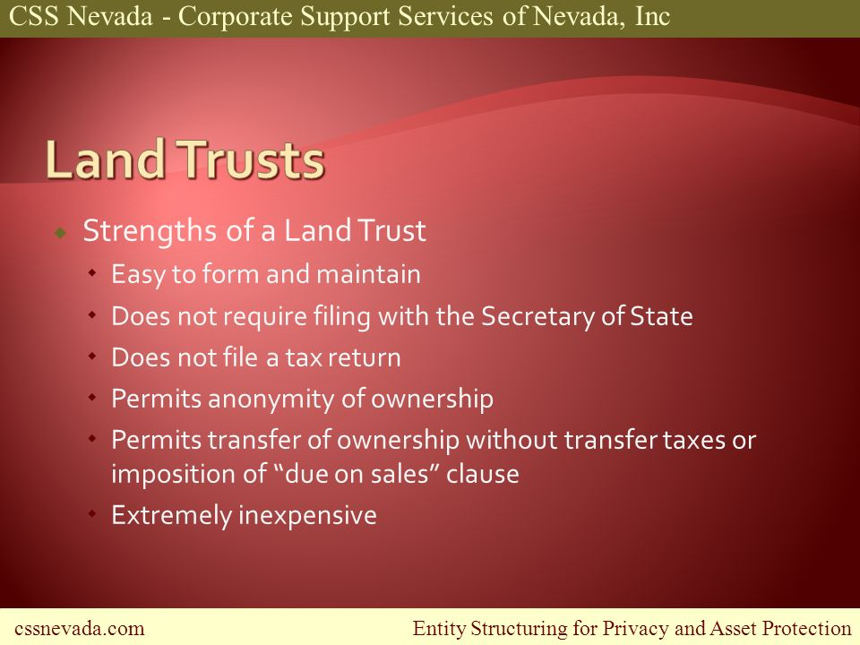 cssnevada.com Entity Structuring for Privacy and Asset Protection CSS Nevada - Corporate Support Services of Nevada, Inc Strengths of a Land Trust Easy to form and maintain Does not require filing with the Secretary of State Does not file a tax return Permits anonymity of ownership Permits transfer of ownership without transfer taxes or imposition of due on sales clause Extremely inexpensive