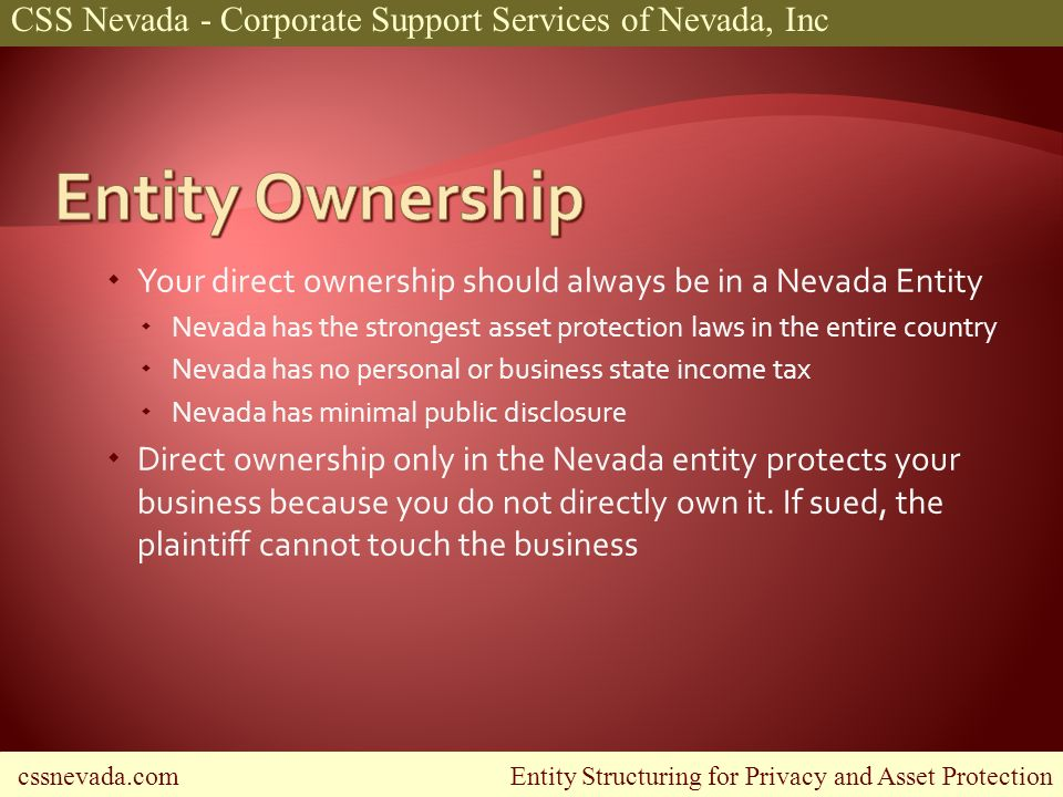 cssnevada.com Entity Structuring for Privacy and Asset Protection CSS Nevada - Corporate Support Services of Nevada, Inc Your direct ownership should always be in a Nevada Entity Nevada has the strongest asset protection laws in the entire country Nevada has no personal or business state income tax Nevada has minimal public disclosure Direct ownership only in the Nevada entity protects your business because you do not directly own it.