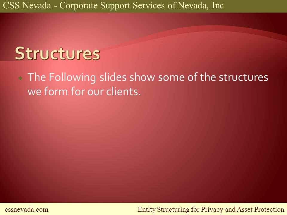 cssnevada.com Entity Structuring for Privacy and Asset Protection CSS Nevada - Corporate Support Services of Nevada, Inc The Following slides show some of the structures we form for our clients.