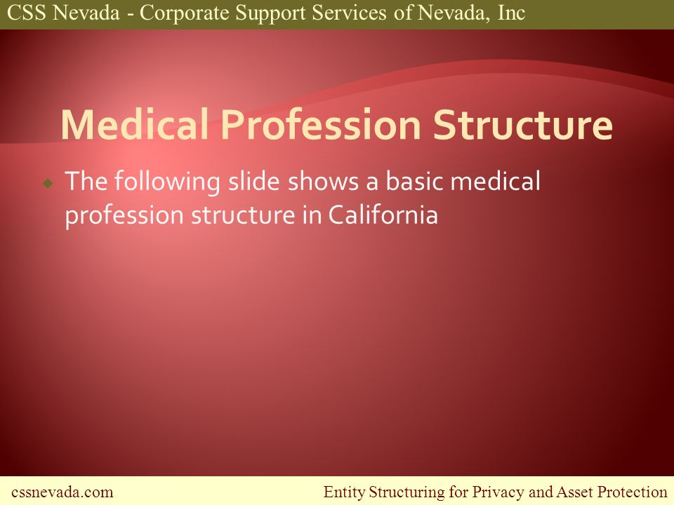 cssnevada.com Entity Structuring for Privacy and Asset Protection CSS Nevada - Corporate Support Services of Nevada, Inc The following slide shows a basic medical profession structure in California