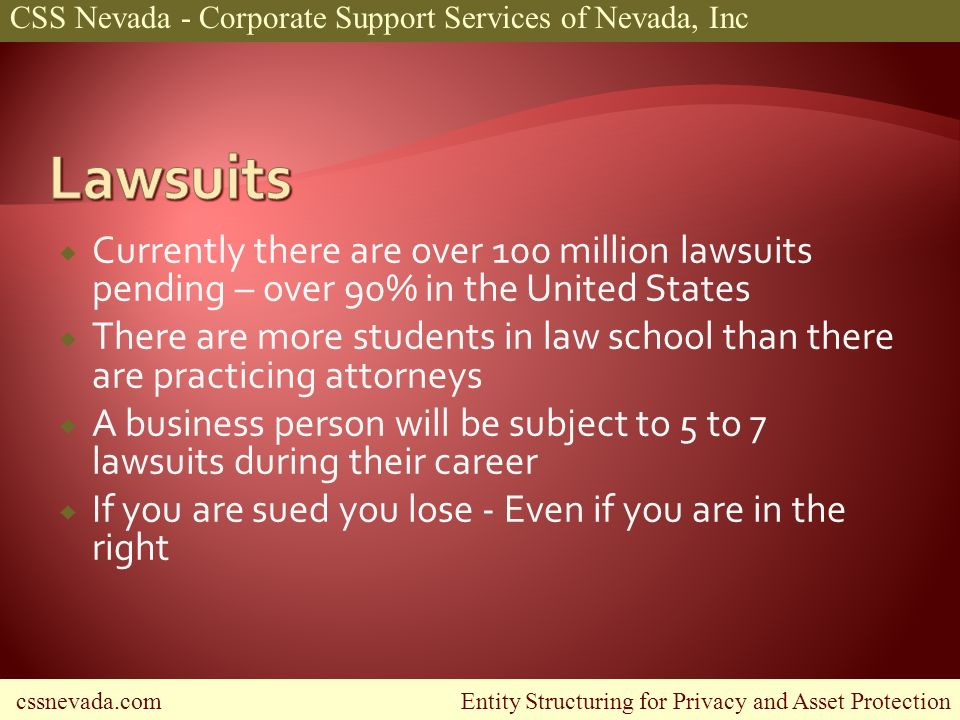 cssnevada.com Entity Structuring for Privacy and Asset Protection CSS Nevada - Corporate Support Services of Nevada, Inc Currently there are over 100 million lawsuits pending – over 90% in the United States There are more students in law school than there are practicing attorneys A business person will be subject to 5 to 7 lawsuits during their career If you are sued you lose - Even if you are in the right