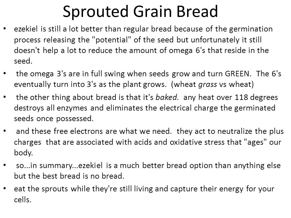 Sprouted Grain Bread ezekiel is still a lot better than regular bread because of the germination process releasing the potential of the seed but unfortunately it still doesn t help a lot to reduce the amount of omega 6 s that reside in the seed.