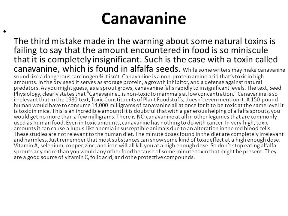 Canavanine The third mistake made in the warning about some natural toxins is failing to say that the amount encountered in food is so miniscule that it is completely insignificant.