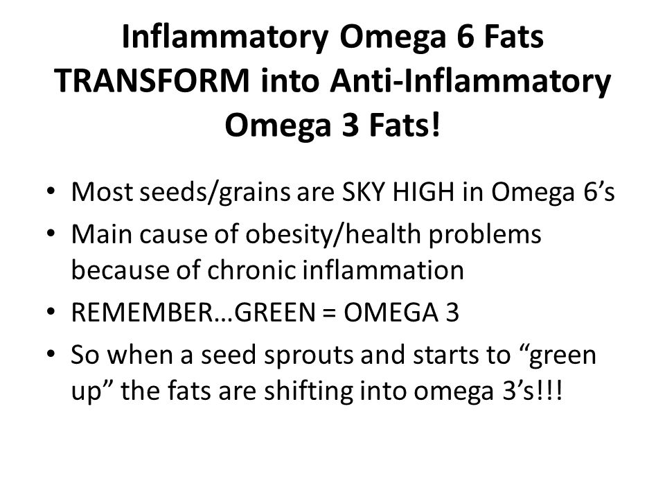 Inflammatory Omega 6 Fats TRANSFORM into Anti-Inflammatory Omega 3 Fats! Most seeds/grains are SKY HIGH in Omega 6s Main cause of obesity/health probl