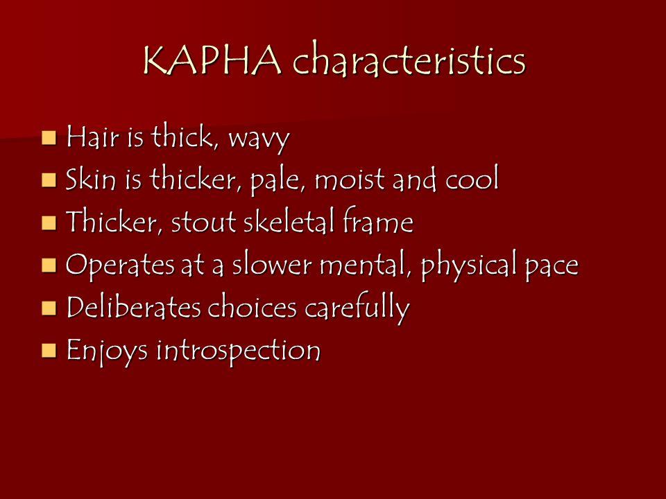 KAPHA characteristics Hair is thick, wavy Hair is thick, wavy Skin is thicker, pale, moist and cool Skin is thicker, pale, moist and cool Thicker, sto