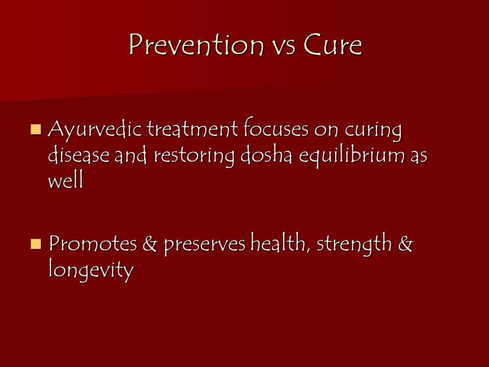 Prevention vs Cure Ayurvedic treatment focuses on curing disease and restoring dosha equilibrium as well Ayurvedic treatment focuses on curing disease