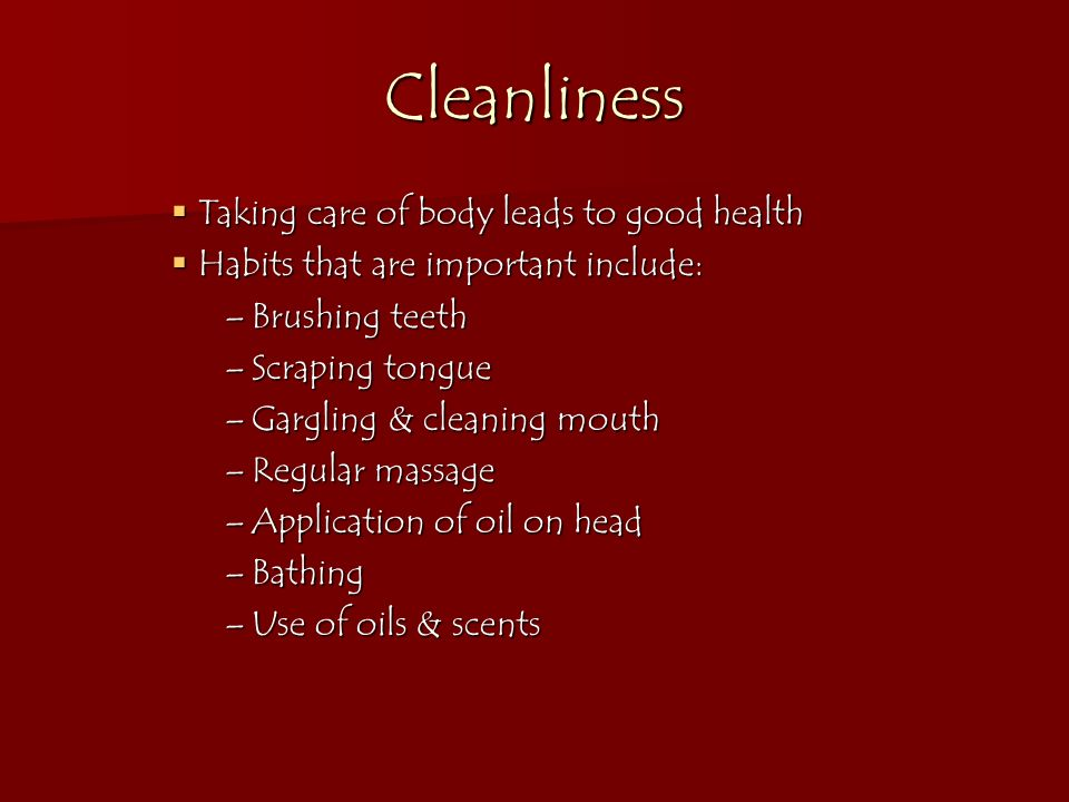 Cleanliness Taking care of body leads to good health Taking care of body leads to good health Habits that are important include: Habits that are impor
