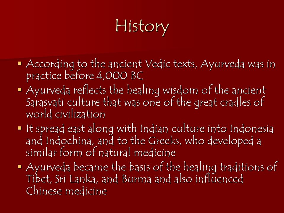 History According to the ancient Vedic texts, Ayurveda was in practice before 4,000 BC According to the ancient Vedic texts, Ayurveda was in practice