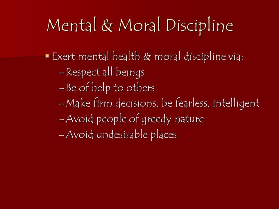 Mental & Moral Discipline Exert mental health & moral discipline via: Exert mental health & moral discipline via: –Respect all beings –Be of help to o