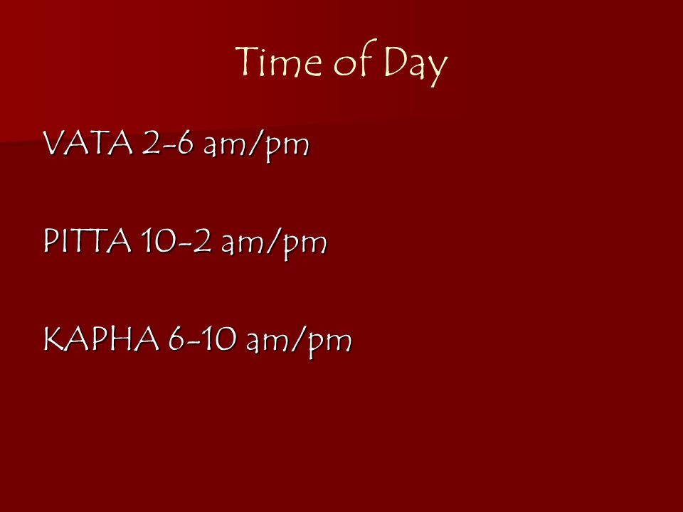 Time of Day VATA 2-6 am/pm PITTA 10-2 am/pm KAPHA 6-10 am/pm