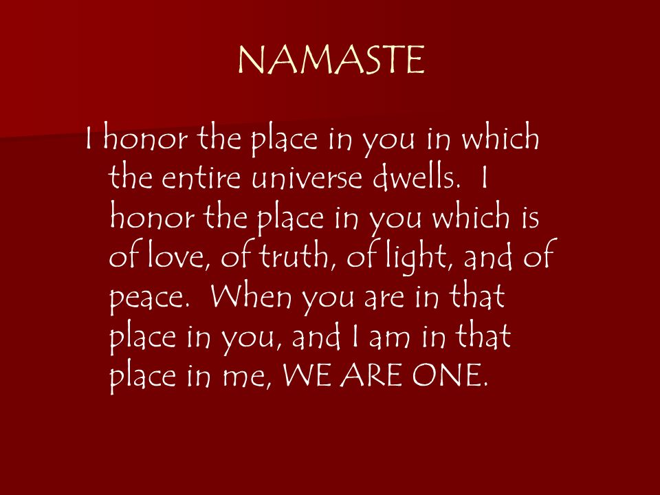 NAMASTE I honor the place in you in which the entire universe dwells. I honor the place in you which is of love, of truth, of light, and of peace. Whe