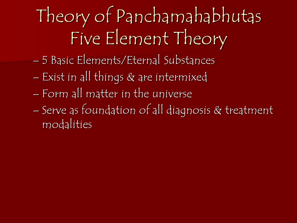 Theory of Panchamahabhutas Five Element Theory –5 Basic Elements/Eternal Substances –Exist in all things & are intermixed –Form all matter in the univ
