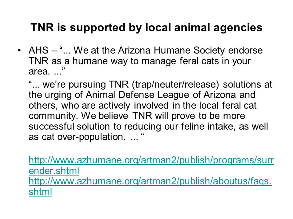 TNR is supported by local animal agencies AHS –... We at the Arizona Humane Society endorse TNR as a humane way to manage feral cats in your area.....