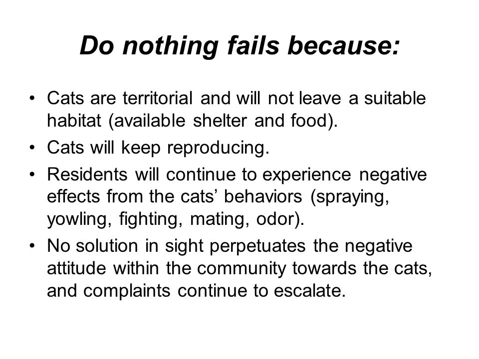 Do nothing fails because: Cats are territorial and will not leave a suitable habitat (available shelter and food). Cats will keep reproducing. Residen