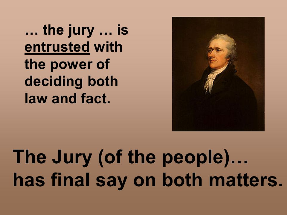 … the jury … is entrusted with the power of deciding both law and fact. The Jury (of the people)… has final say on both matters.