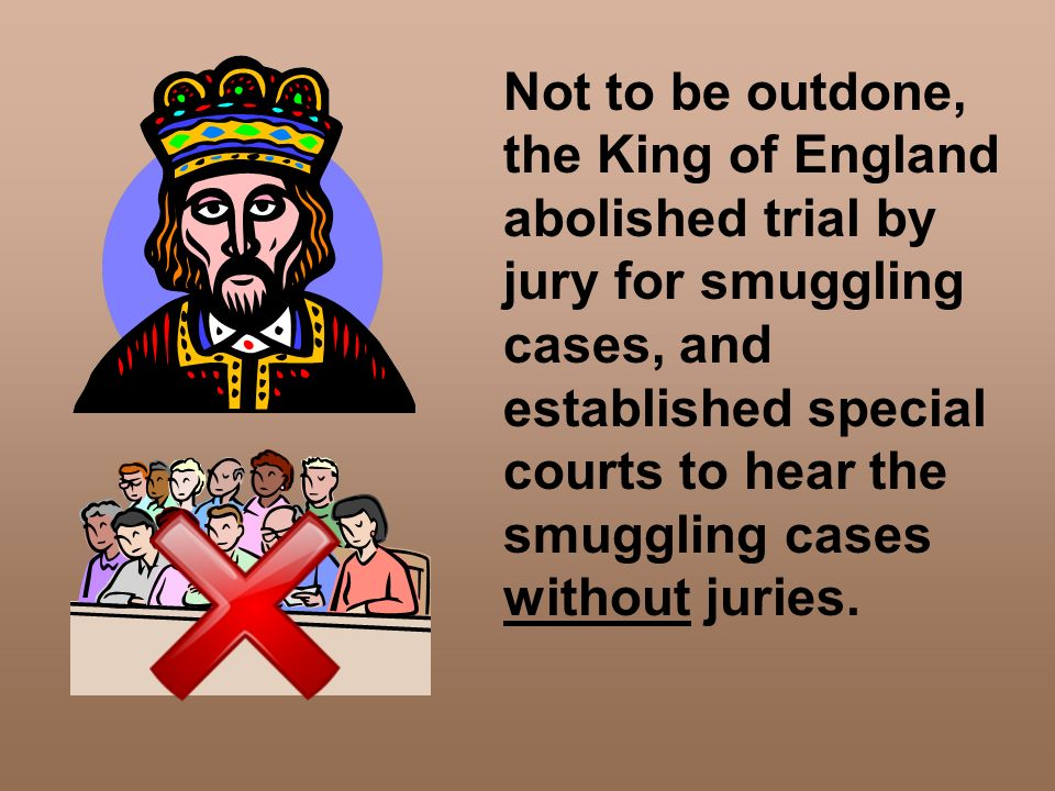 Not to be outdone, the King of England abolished trial by jury for smuggling cases, and established special courts to hear the smuggling cases without