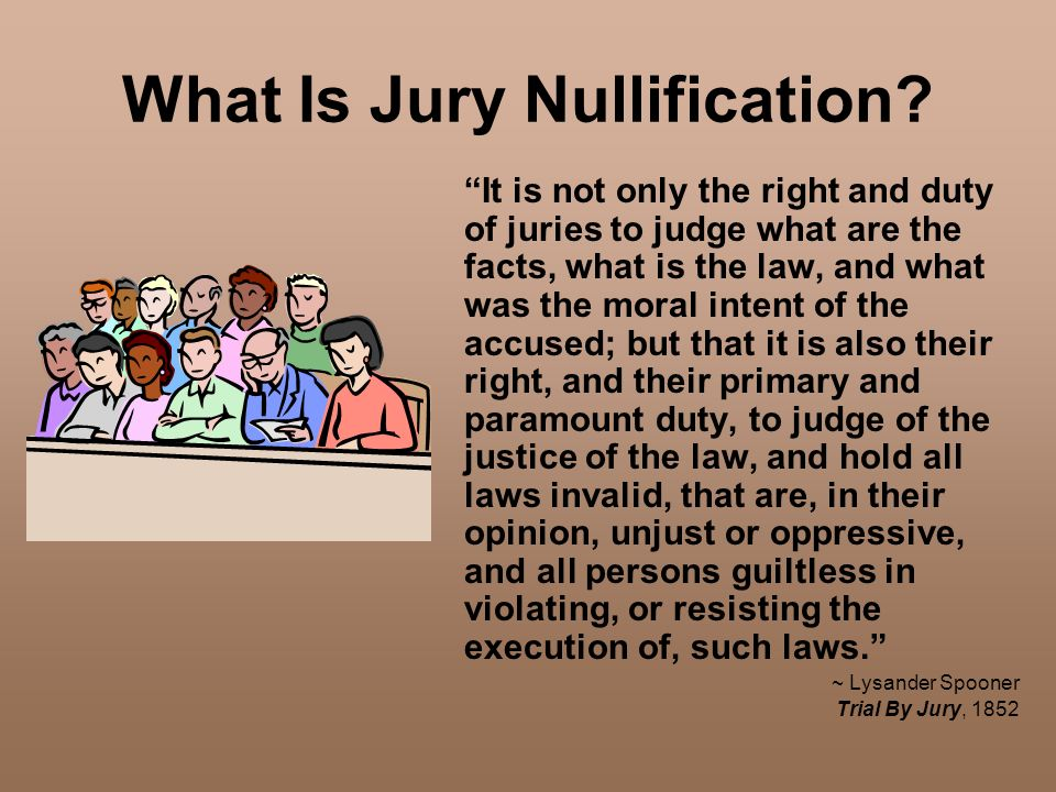What Is Jury Nullification? It is not only the right and duty of juries to judge what are the facts, what is the law, and what was the moral intent of