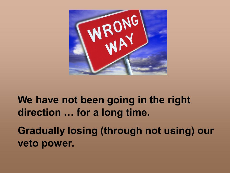 We have not been going in the right direction … for a long time. Gradually losing (through not using) our veto power.