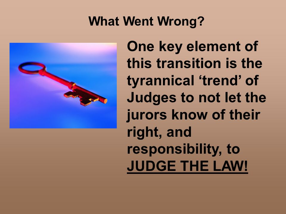 What Went Wrong? One key element of this transition is the tyrannical trend of Judges to not let the jurors know of their right, and responsibility, t