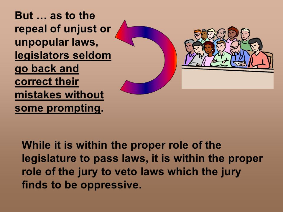 But … as to the repeal of unjust or unpopular laws, legislators seldom go back and correct their mistakes without some prompting. While it is within t