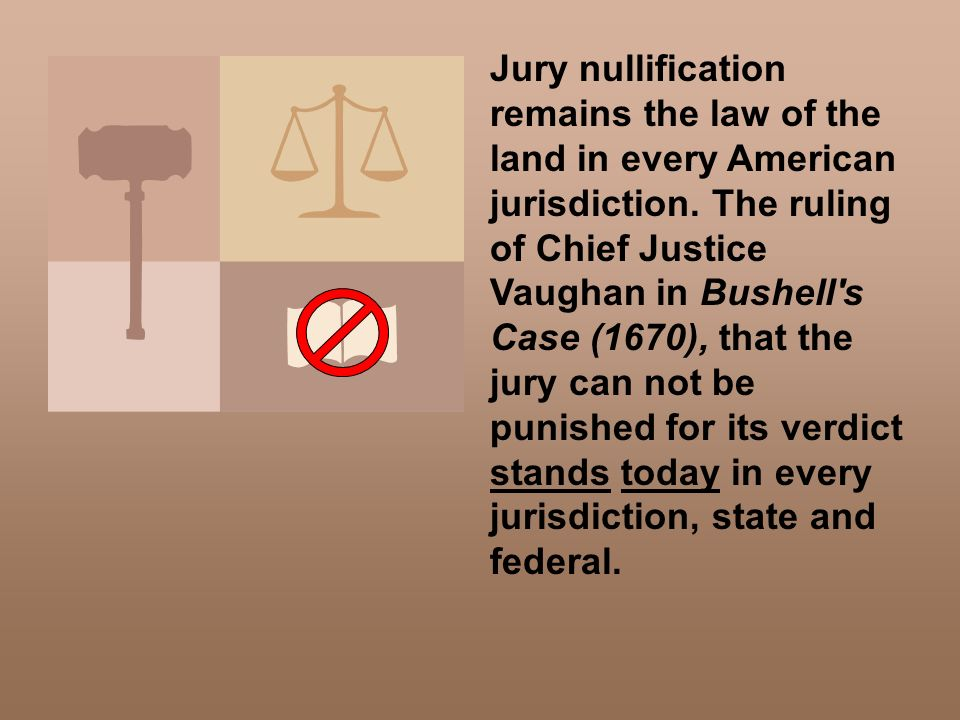 Jury nullification remains the law of the land in every American jurisdiction. The ruling of Chief Justice Vaughan in Bushell's Case (1670), that the