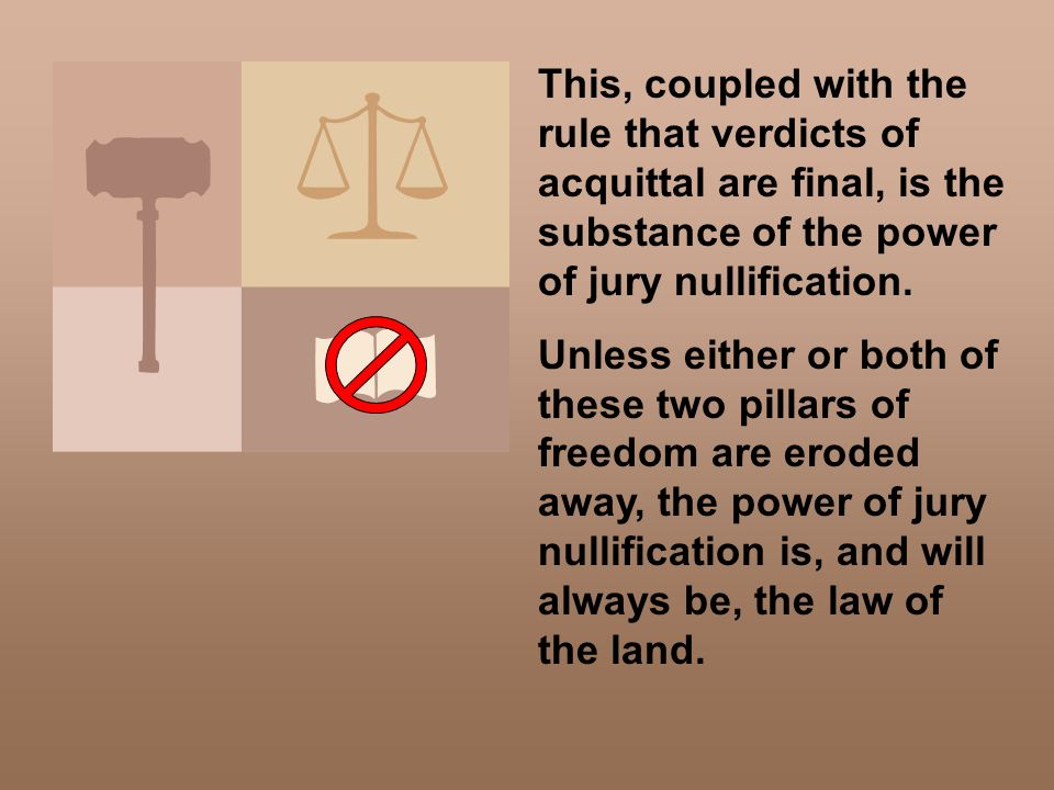 This, coupled with the rule that verdicts of acquittal are final, is the substance of the power of jury nullification. Unless either or both of these