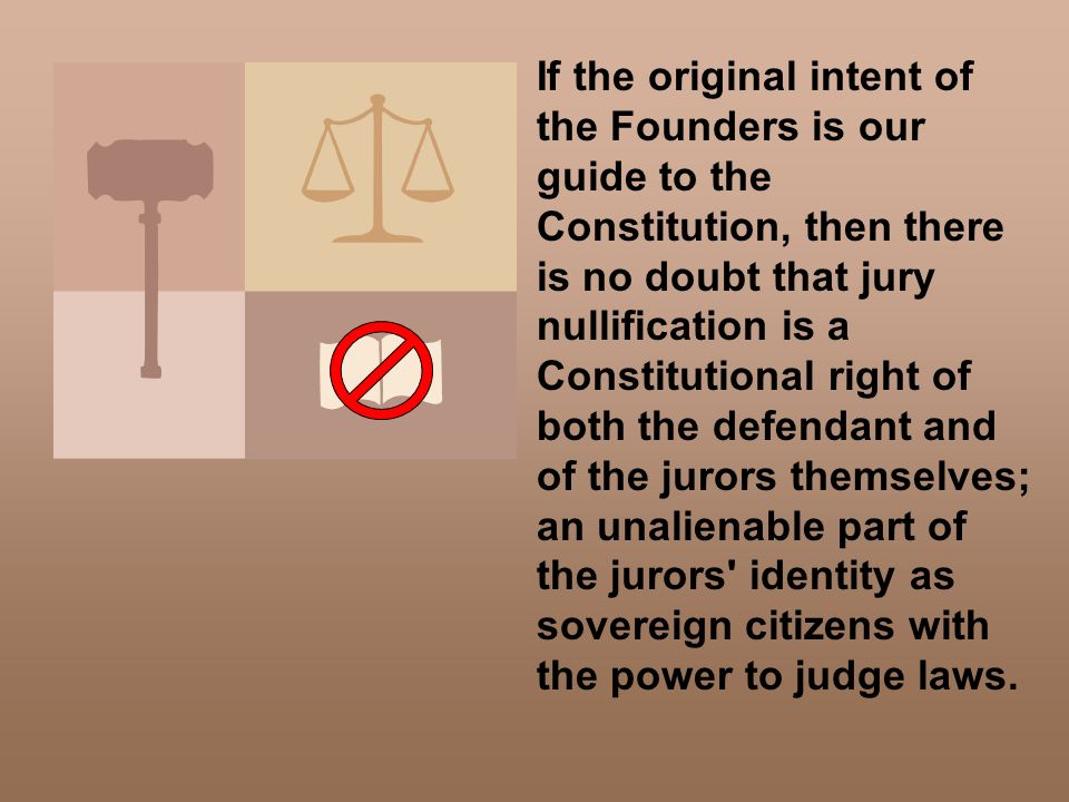 If the original intent of the Founders is our guide to the Constitution, then there is no doubt that jury nullification is a Constitutional right of b