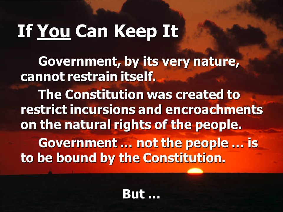 If You Can Keep It Government, by its very nature, cannot restrain itself. The Constitution was created to restrict incursions and encroachments on th
