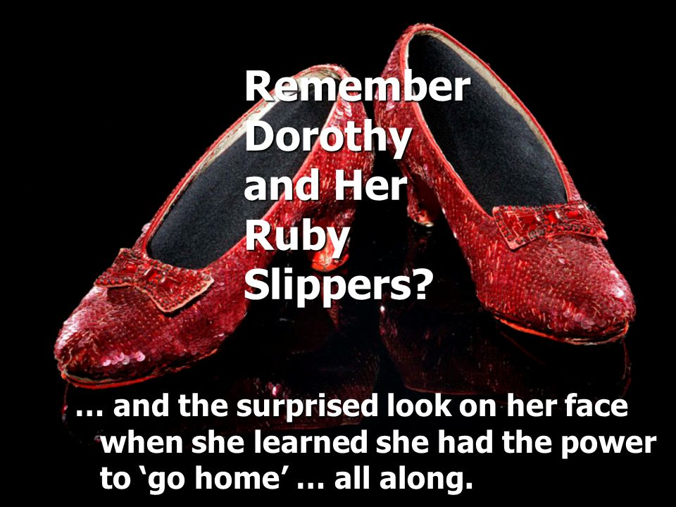 Remember Dorothy and Her Ruby Slippers? … and the surprised look on her face when she learned she had the power to go home … all along.