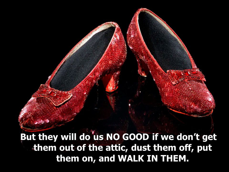But they will do us NO GOOD if we dont get them out of the attic, dust them off, put them on, and WALK IN THEM.