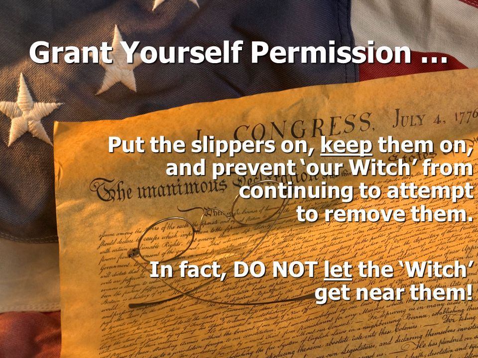 Grant Yourself Permission … Put the slippers on, keep them on, and prevent our Witch from continuing to attempt to remove them. In fact, DO NOT let th