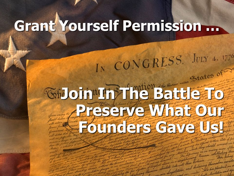 Grant Yourself Permission … Join In The Battle To Preserve What Our Founders Gave Us!