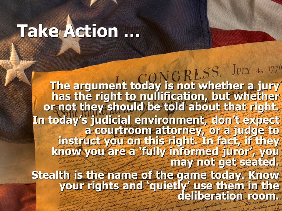 Take Action … The argument today is not whether a jury has the right to nullification, but whether or not they should be told about that right. In tod
