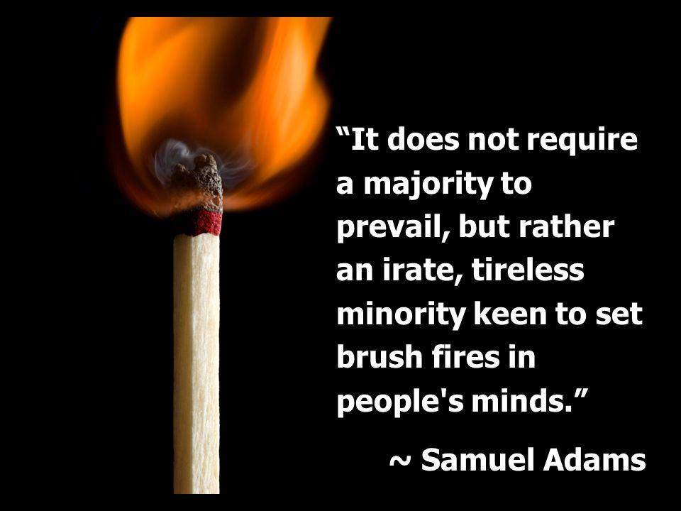 It does not require a majority to prevail, but rather an irate, tireless minority keen to set brush fires in people's minds. ~ Samuel Adams