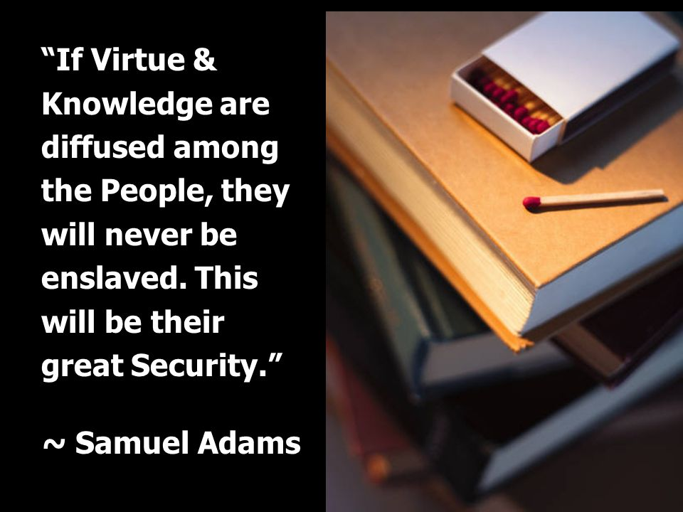 If Virtue & Knowledge are diffused among the People, they will never be enslaved. This will be their great Security. ~ Samuel Adams
