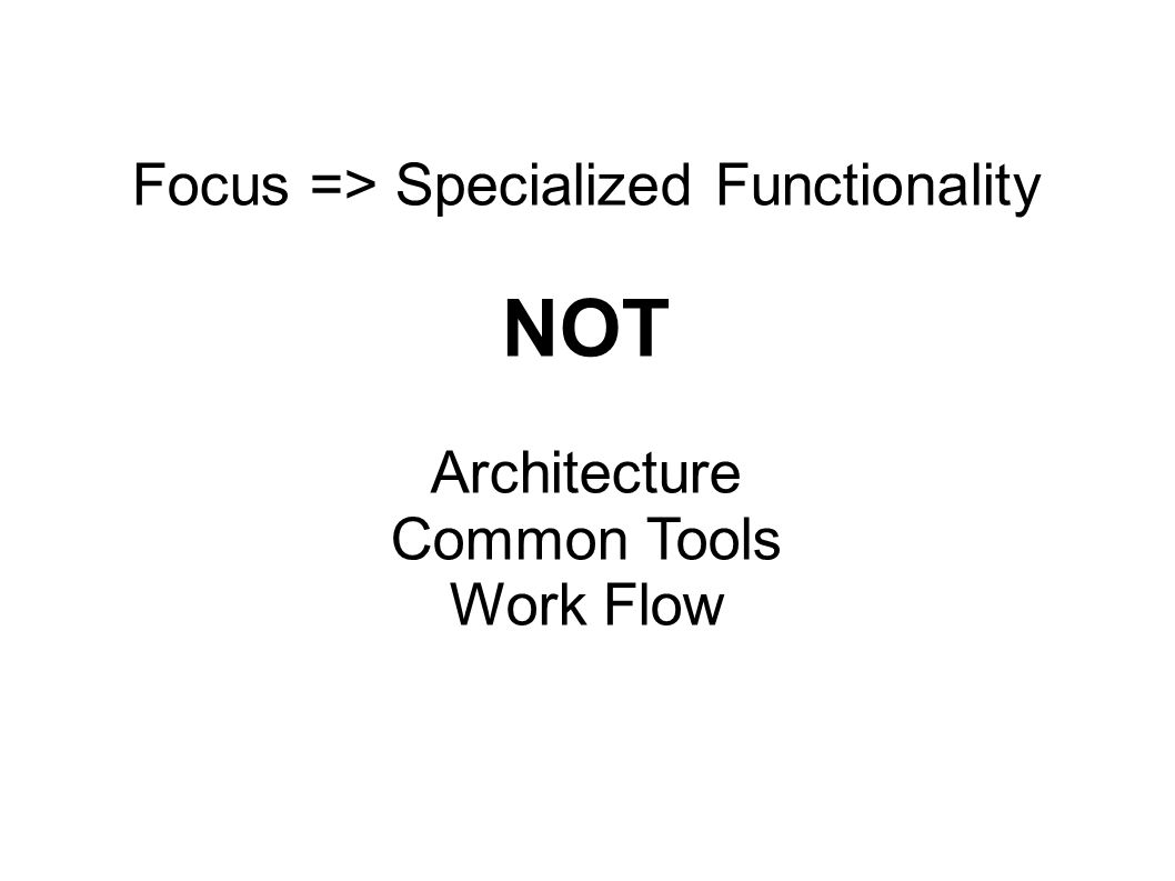 Focus => Specialized Functionality NOT Architecture Common Tools Work Flow