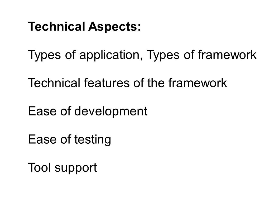 Technical Aspects: Types of application, Types of framework Technical features of the framework Ease of development Ease of testing Tool support