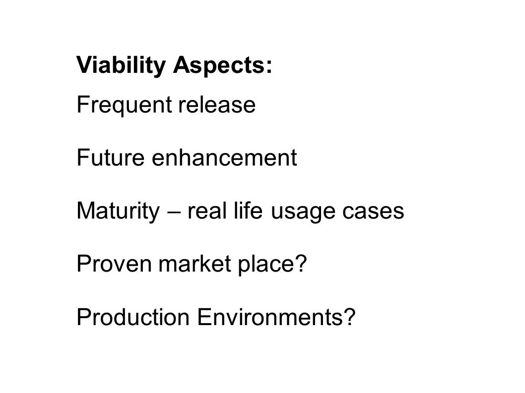 Viability Aspects: Frequent release Future enhancement Maturity – real life usage cases Proven market place? Production Environments?