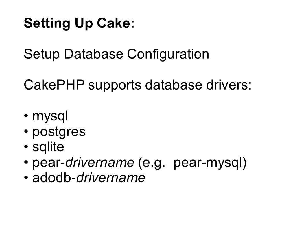 Setting Up Cake: Setup Database Configuration CakePHP supports database drivers: mysql postgres sqlite pear-drivername (e.g. pear-mysql) adodb-drivern