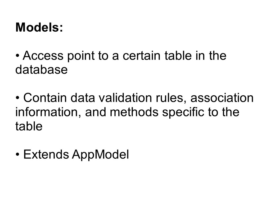 Models: Access point to a certain table in the database Contain data validation rules, association information, and methods specific to the table Exte