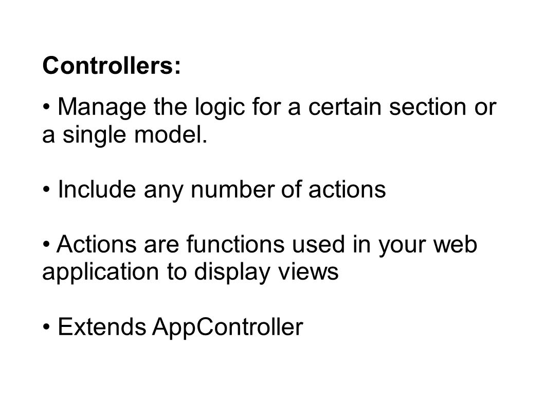 Controllers: Manage the logic for a certain section or a single model.