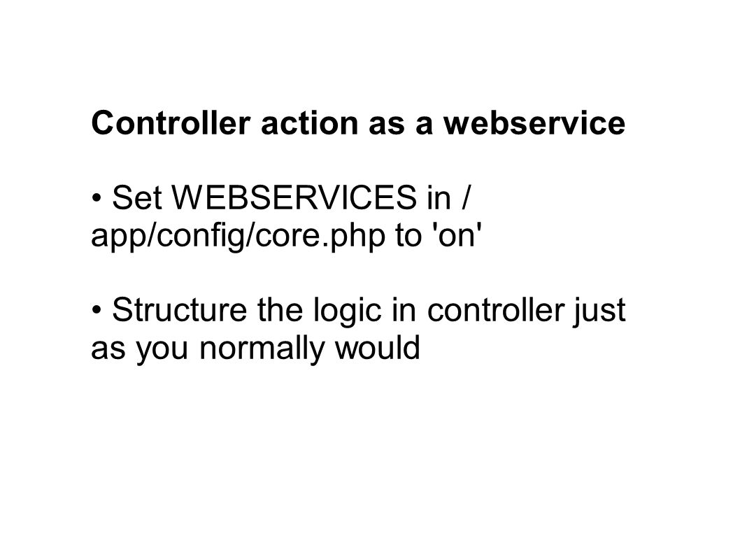 Controller action as a webservice Set WEBSERVICES in / app/config/core.php to on Structure the logic in controller just as you normally would