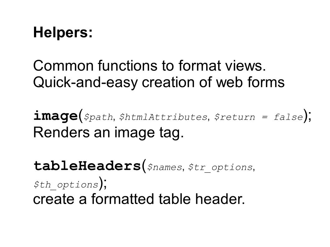 Helpers: Common functions to format views. Quick-and-easy creation of web forms image ( $path, $htmlAttributes, $return = false ); Renders an image ta