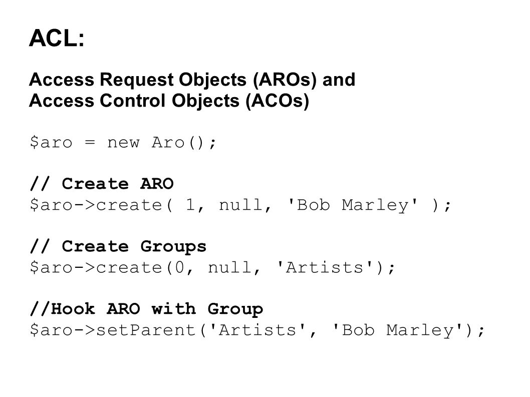 ACL: Access Request Objects (AROs) and Access Control Objects (ACOs) $aro = new Aro(); // Create ARO $aro->create( 1, null, Bob Marley ); // Create Groups $aro->create(0, null, Artists ); //Hook ARO with Group $aro->setParent( Artists , Bob Marley );