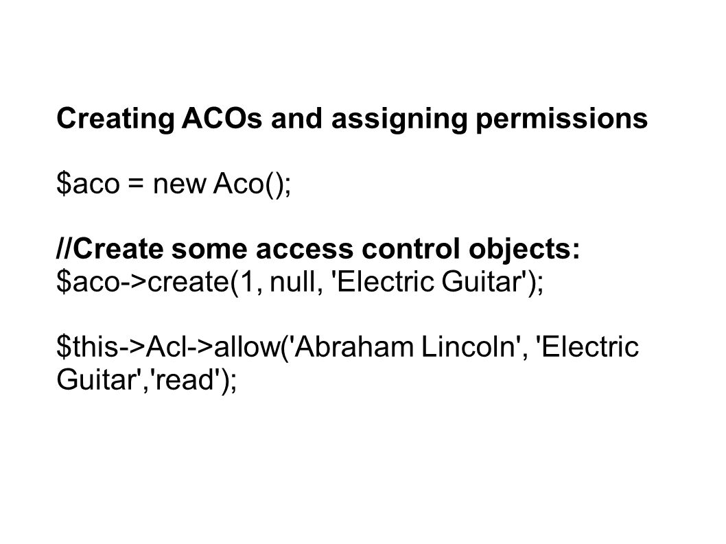 Creating ACOs and assigning permissions $aco = new Aco(); //Create some access control objects: $aco->create(1, null, Electric Guitar ); $this->Acl->allow( Abraham Lincoln , Electric Guitar , read );
