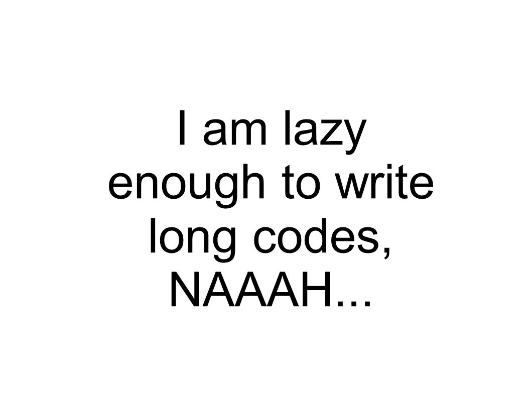 I am lazy enough to write long codes, NAAAH...